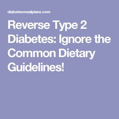 Reverse Type 2 Diabetes: Ignore the Common Dietary Guidelines!