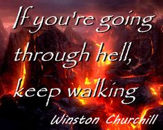 """""""If you're going through hell, keep walking"""" Winston Churchill"""