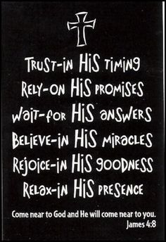 Trust in His timing, rely on His promises, wait for His answers, believe in His miracles, rejoice in His goodness, relax in His presence.