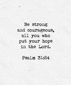Be strong and courageous, all you who put your hope in the Lord. Psalm 31:24