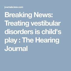 Breaking News: Treating vestibular disorders is child's play : The Hearing Journal