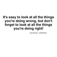 If you're going to beat yourself up for all the things you're doing wrong then you better reward yourself for all the things you are doing right!  I can tell you right now that you are getting many more things right than you are getting things wrong.  But I guess It's only natural to be hard on yourself and be overly critical of your results and performance but you have to learn to be fair with yourself and how you measure your actual performance.  We all spend so much time focusing on what…