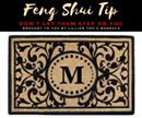 """Feng Shui Tip!!!  Don't Let Them Step on You  In America it's become popular to have your family name or initials on the doormat at the entry of your home. This idea may have originated from corporate offices and hotels that often have their logo or hotel name adorning the doormats in the entryway. But you are much smarter than this! Just think about it…your good name getting stepped on day in and day out…people """"walking all over you"""". Look…it's not good for hotels and businesses and it's…"""