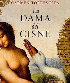 """Carmen Torres Ripa. """"La dama del cisne"""". Editorial Plaza Janés. Cada una de las cuatro pinacotecas más importantes de Europa recibe, de forma anónima, el pedazo de un lienzo troceado cuya autoría parece pertenecer a Leonardo Da Vinci. La resolución del caso pasará por desvelar el papel secreto que tuvo Leda."""