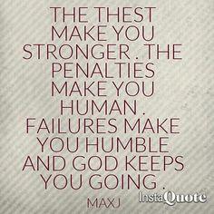 Las pruebas te hacen fuertes . Las penas te hacen humano. Los fracasos te hacen humildes y dios te mantiene en pie .