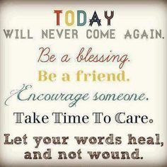 TODAY will never come again. Be a blessing. Be a friend. Encourage someone. Take Time To Care. Let the world heal, and not wound.   Share Inspire Quotes - Love Quotes   Funny Quotes   Quotes about Life   Motivational Quotes