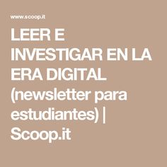 LEER E INVESTIGAR EN LA ERA DIGITAL (newsletter para estudiantes) | Scoop.it