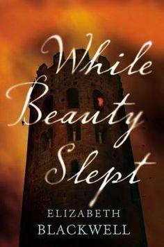 While Beauty Slept by Elizabeth Blackwell | Publisher:  Amy Einhorn Books/Putnam | Publication Date: February 20, 2014 | #Gothic Romance #fairytales
