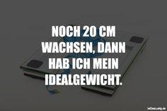 NOCH 20 CM WACHSEN, DANN HAB ICH MEIN IDEALGEWICHT. ... gefunden auf https://www.istdaslustig.de/spruch/5269 #lustig #sprüche #fun #spass