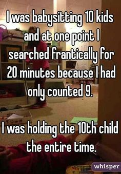 """I was babysitting 10 kids and at one point I searched frantically for 20 minutes because I had only counted I was holding the child the entire time.""<<<that's totally me."
