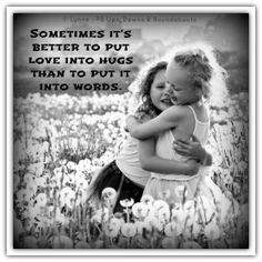Sometimes it's better to put love into hugs than into words.