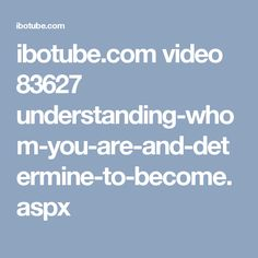 ibotube.com video 83627 understanding-whom-you-are-and-determine-to-become.aspx