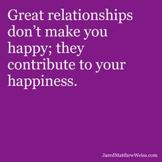 Great relationships don't make you happy; they contribute to your happiness.