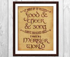 If more of us valued food and cheer and song over hoarded gold, it would be a merrier world. Quote from the Hobbit by J.R.R. Tolkien. Thorin