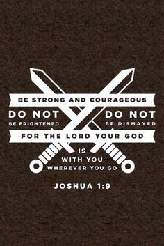 """Remember that I have commanded you to be determined and confident! Do not be afraid or discouraged, for I, the LORD your God, am with you wherever you go."""" (Joshua 1:9 GNT)"""