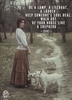 Be a lamp, a lifeboat, a ladder ~ Help someone's Soul heal ~ Walk out of your house like a shepherd... ~ RUMI WILD WOMAN SISTERHOOD™