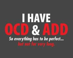 """OH MY GOD- Story of my life- OCD & ADD dual-diagnosis. WHAT a combination.But for me the last line would be """"So everything has to be perfect... and it takes a ridiculous amount of distraction to get there"""""""