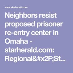 Neighbors resist proposed prisoner re-entry center in Omaha - starherald.com: Regional/Statewide