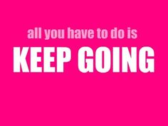 All you have to do is keep going