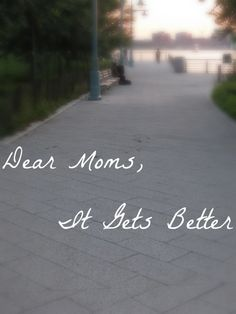 Dear Moms: It Gets Better - a love letter to all the amazing, struggling, wonderful moms I know.
