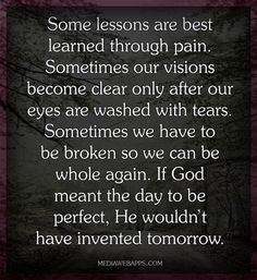 Some lessons are best learned through pain. Sometimes our visions become clear only after our eyes are washed with tears. Sometimes we have to be broken so we can be whole again. If God meant the day to be perfect, He wouldn't have invented tomorrow.