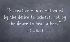 """""""A creative (HU)man is motivated by the desire to achieve, not by the desire to beat others."""""""