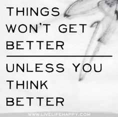 Things won't get better unless you think better.
