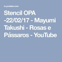 Stencil OPA -22/02/17 - Mayumi Takushi - Rosas e Pássaros - YouTube