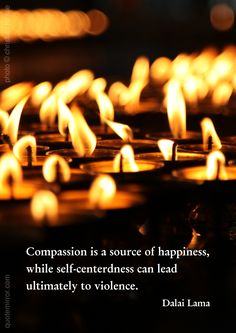 Compassion is a source of happiness, while self-centerdness can lead ultimately to violence. –14th Dalai Lama (Photo: Christian Haase - http://webmotive.net ) http://quotemirror.com/s/95vyr #comapssion #happiness #violence http://quotemirror.com/s/95vyr