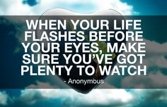When your life flashes before your eyes, make sure you've got plenty to watch. -Anonymous