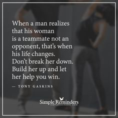 Build her up When a man realizes that his woman is a teammate not an opponent, that's when his life changes. Don't break her down. Build her up and let her help you win. — Tony Gaskins