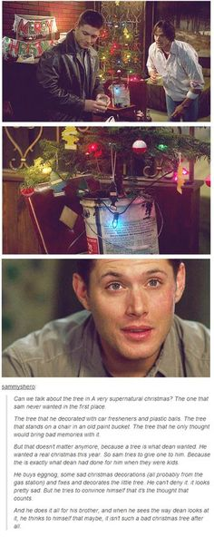 Can we talk about the tree? The one that Sam never wanted in the first place. The tree that he decorated with car fresheners and plastic balls. The tree that stands on a chair in an old paint bucket. But that doesn't matter anymore, because Dean wanted a real Christmas this year. So Sam tries to give one to him. He buys some sad Christmas decorations and decorates the little tree. When he sees the way Dean looks at it, he thinks to himself that maybe it isn't such a bad Christmas tree after…