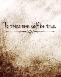 To thine own self be true- Shakespeare