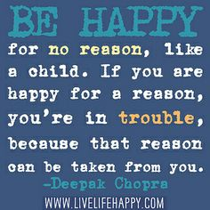 Be happy for no reason, like a child. If you are happy for a reason, you're in trouble, because that reason can be taken from you. by deeplifequotes, via Flickr