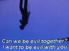 i want to be evil with you.