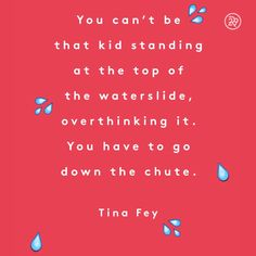 You can't be that kid standing at the top of the water slide, overthinking it. You have to go down the chute.