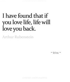 ...I have found that if you love life, life will love you back...