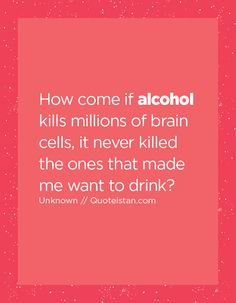 How come if alcohol kills millions of brain cells, it never killed the ones that made me want to drink? Drinking Quotes, Never, The One, Quote Of The Day, Drugs, Brain, Things I Want, Life Quotes, Alcohol