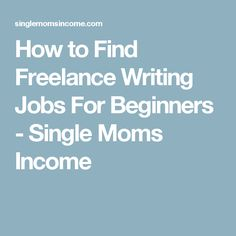How to Find Freelance Writing Jobs For Beginners - Single Moms Income