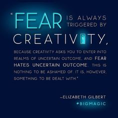 Fear is always triggered by creativity, because creativity asks you to enter into realms of uncertain outcome, and fear hates uncertain outcome. This is nothing to be ashamed of. It is, however, something to be dealt with. ~ 22 Motivational Quotes From Elizabeth Gilbert's Big Magic