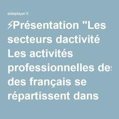 """⚡Présentation """"Les secteurs dactivité Les activités professionnelles des français se répartissent dans trois secteurs d'activité : le secteur primaire, le secteur secondaire."""""""
