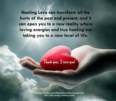 Healing Love can transform all the hurts of the past and present, and it can open you to a new reality where loving energies and true healing are taking you to a new level of life. Thank you; I love you! Marilyn Gordon www.lifetransformationsecrets.com Get 3 free loving, healing mp3s!