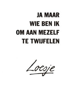 Yes, but who am I to doubt myself - Loesje True Quotes, Best Quotes, Funny Quotes, Qoutes, Dutch Quotes, One Liner, Happy Thoughts, Positive Thoughts, True Words
