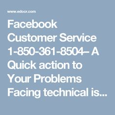 Facebook Customer Service 1-850-361-8504– A Quick action to Your Problems 	Facing technical issues while working with Facebook? Are you looking for the right solution from the experts?  Aren't you capable of finding the genuine source to get the best possible solution to your problems?  Why don't you call at our Facebook Customer Service number 1-850-361-8504 to deal with your problems? To be more informative visit our official website…
