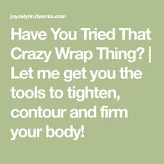Have You Tried That Crazy Wrap Thing? | Let me get you the tools to tighten, contour and firm your body!