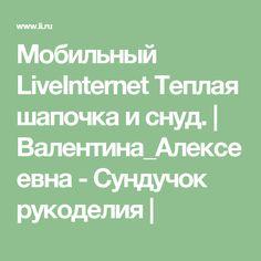 Мобильный LiveInternet Теплая шапочка и снуд. | Валентина_Алексеевна - Сундучок рукоделия |