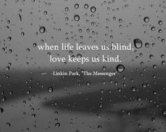 When life leaves us blind, love keeps us kind - Linkin Park (Favorite Music Quotes)