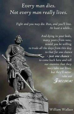 William Wallace, from Braveheart. It is highly unlikely that Wallace ever said this, but it's still a very inspiring quote. & I love Braveheart! Movie Quotes, Life Quotes, Qoutes, Gaelic Quotes, Gaelic Words, Life Sayings, Attitude Quotes, Quotes Quotes, Viajes