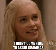 Game of Thrones Daenerys Targaryen I didn't come here to argue grammar
