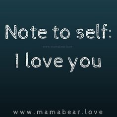 Love yourself first.  Believe in yourself and love yourself today.   MamaBearLife. www.mamabear.love